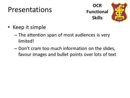 OCR Functional Skills Presentations Keep it simple – The attention span of most audiences is very limited! – Don't cram too much information on the slides,