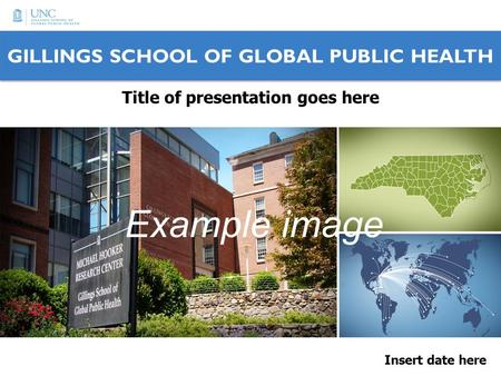 GILLINGS SCHOOL OF GLOBAL PUBLIC HEALTH Insert date here Title of presentation goes here Example image.
