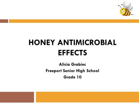 HONEY ANTIMICROBIAL EFFECTS Alicia Grabiec Freeport Senior High School Grade 10.