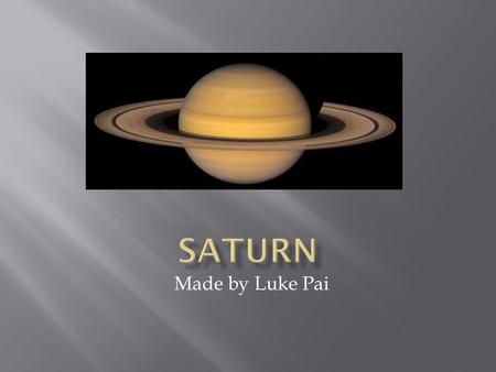 Made by Luke Pai.  Saturn was named after the roman god of agriculture.  Saturn means Saturday.