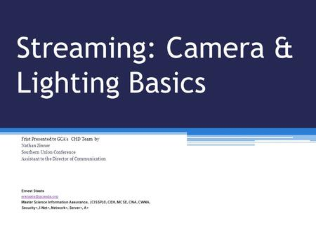 Streaming: Camera & Lighting Basics Frist Presented to GCA's CHD Team by Nathan Zinner Southern Union Conference Assistant to the Director of Communication.