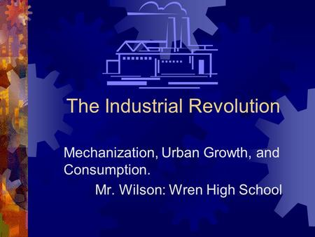 The Industrial Revolution Mechanization, Urban Growth, and Consumption. Mr. Wilson: Wren High School.