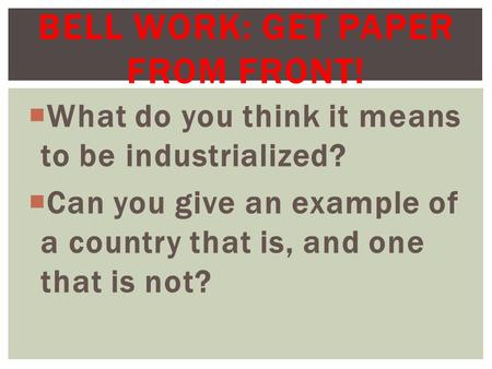  What do you think it means to be industrialized?  Can you give an example of a country that is, and one that is not? BELL WORK: GET PAPER FROM FRONT!