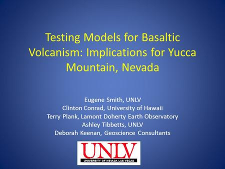 Testing Models for Basaltic Volcanism: Implications for Yucca Mountain, Nevada Eugene Smith, UNLV Clinton Conrad, University of Hawaii Terry Plank, Lamont.