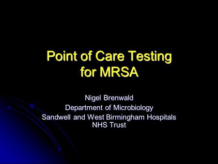 Point of Care Testing for MRSA Nigel Brenwald Department of Microbiology Sandwell and West Birmingham Hospitals NHS Trust.