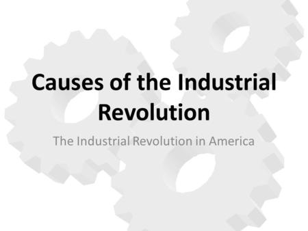 Causes of the Industrial Revolution The Industrial Revolution in America.
