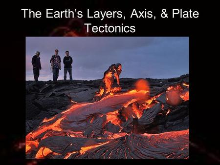 The Earth's Layers, Axis, & Plate Tectonics