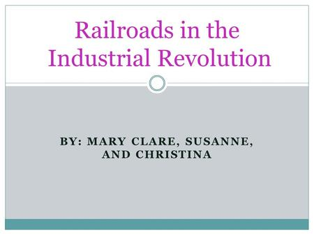 BY: MARY CLARE, SUSANNE, AND CHRISTINA Railroads in the Industrial Revolution.
