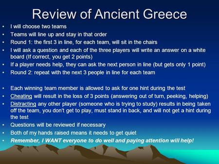 Review of Ancient Greece I will choose two teams Teams will line up and stay in that order Round 1: the first 3 in line, for each team, will sit in the.