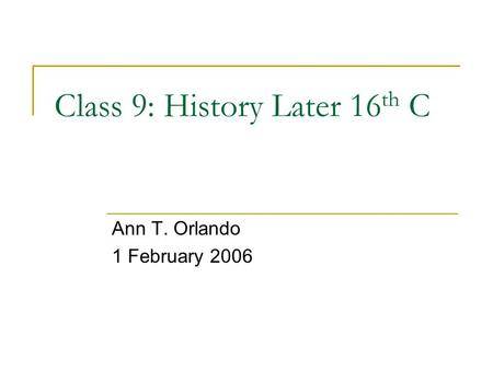 Class 9: History Later 16 th C Ann T. Orlando 1 February 2006.