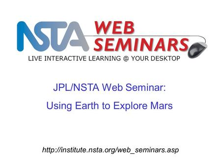 JPL/NSTA Web Seminar: Using Earth to Explore Mars LIVE INTERACTIVE YOUR DESKTOP.