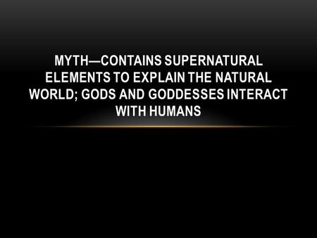 MYTH—CONTAINS SUPERNATURAL ELEMENTS TO EXPLAIN THE NATURAL WORLD; GODS AND GODDESSES INTERACT WITH HUMANS.