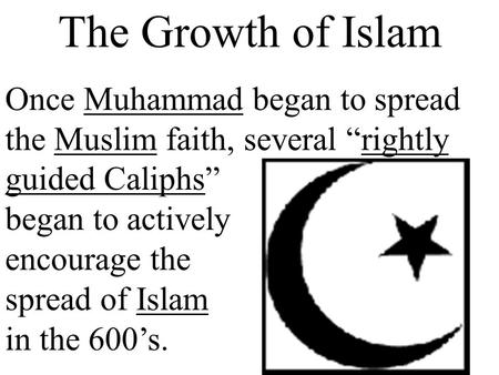 "The Growth of Islam Once Muhammad began to spread the Muslim faith, several ""rightly guided Caliphs"" began to actively encourage the spread of Islam in."