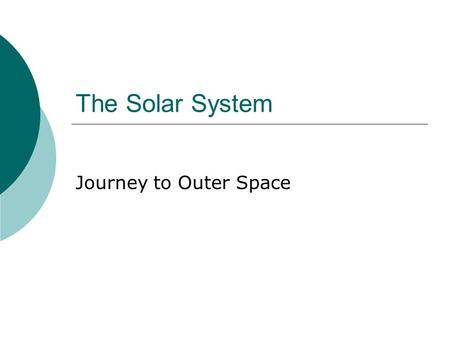 The Solar System Journey to Outer Space. Overview  The Solar System includes:  The sun  The eight official planets  At least three draft planets 