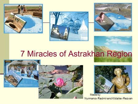 7 Miracles of Astrakhan Region Nurmanov Radmir and Kildaliev Rezvan Made by.
