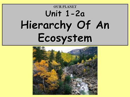 OUR PLANET Unit 1-2a Hierarchy Of An Ecosystem. Life On Earth Biosphere – The region on Earth where all living things are found; From the highest mountain.