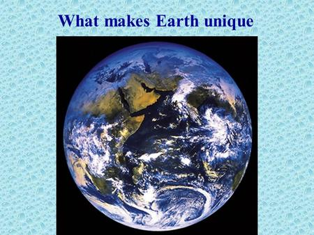 What makes Earth unique. Where is the water on our planet ?