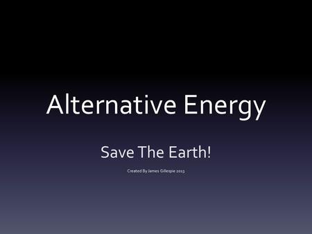 Alternative Energy Save The Earth! Created By James Gillespie 2013.