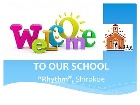 "TO OUR SCHOOL ""Rhythm"", Shirokoe. Motto: Together Everyone Achieves More Established:1906 Type:Secondary School Head Master:Olga Gubanova Location: Shirokoe."