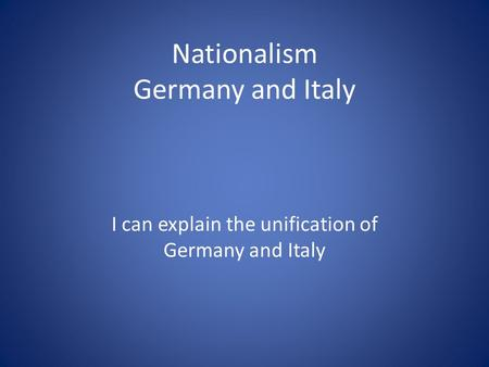 Nationalism Germany and Italy I can explain the unification of Germany and Italy.