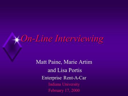 On-Line Interviewing Matt Paine, Marie Artim and Lisa Portis Enterprise Rent-A-Car Indiana University February 17, 2000.