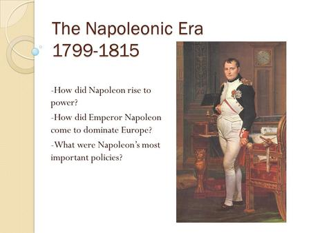 The Napoleonic Era 1799-1815 -How did Napoleon rise to power? -How did Emperor Napoleon come to dominate Europe? -What were Napoleon's most important.
