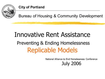 Innovative Rent Assistance Preventing & Ending Homelessness Replicable Models National Alliance to End Homelessness Conference July 2006 City of Portland.