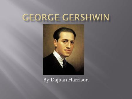 By:Dajuan Harrison. Early Life -Born in Brooklyn,New York on September, 26 1898 as Jacob Gershowitz. -George was the second of four children.