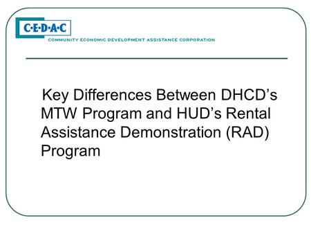 Key Differences Between DHCD's MTW Program and HUD's Rental Assistance Demonstration (RAD) Program.