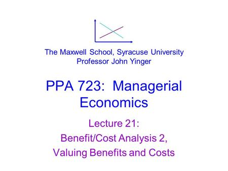 PPA 723: Managerial Economics Lecture 21: Benefit/Cost Analysis 2, Valuing Benefits and Costs The Maxwell School, Syracuse University Professor John Yinger.