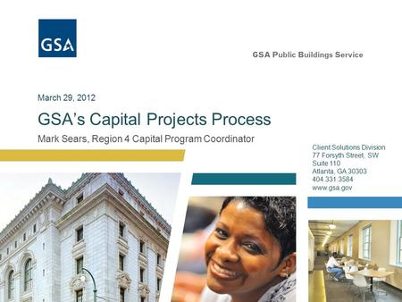 Mark Sears, Region 4 Capital Program Coordinator GSA's Capital Projects Process Client Solutions Division 77 Forsyth Street, SW Suite 110 Atlanta, GA 30303.