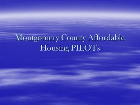 Montgomery County Affordable Housing PILOTs.  Why Have PILOTs? – Benefits: –They lower the on-going operating expenses of a property –Allows an owner.