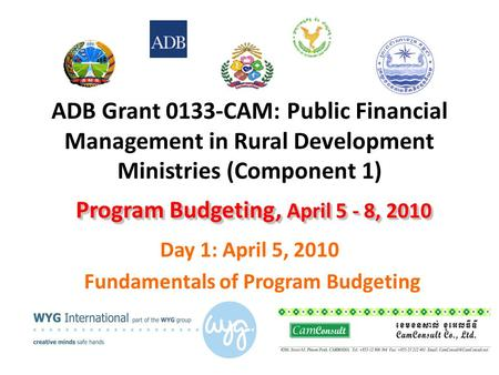 ADB Grant 0133-CAM: Public Financial Management in Rural Development Ministries (Component 1) Day 1: April 5, 2010 Fundamentals of Program Budgeting Program.