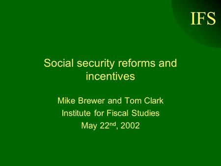 IFS Social security reforms and incentives Mike Brewer and Tom Clark Institute for Fiscal Studies May 22 nd, 2002.