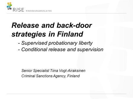 Release and back-door strategies in Finland - Supervised probationary liberty - Conditional release and supervision Senior Specialist Tiina Vogt-Airaksinen.
