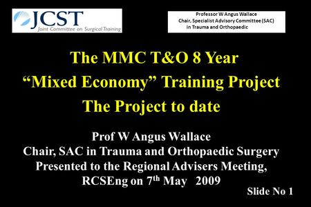 "The MMC T&O 8 Year ""Mixed Economy"" Training Project The Project to date Professor W Angus Wallace Chair, Specialist Advisory Committee (SAC) in Trauma."