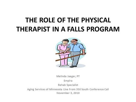 THE ROLE OF THE PHYSICAL THERAPIST IN A FALLS PROGRAM Melinda Jaeger, PT Empira Rehab Specialist Aging Services of Minnesota Live From 350 South Conference.
