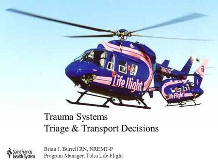 Trauma Systems Triage & Transport Decisions Brian J. Burrell RN, NREMT-P Program Manager, Tulsa Life Flight.