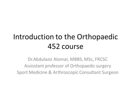 Introduction to the Orthopaedic 452 course Dr.Abdulaziz Alomar, MBBS, MSc, FRCSC Assisstant professor of Orthopaedic surgery Sport Medicine & Arthroscopic.