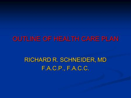 OUTLINE OF HEALTH CARE PLAN RICHARD R. SCHNEIDER, MD F.A.C.P., F.A.C.C.