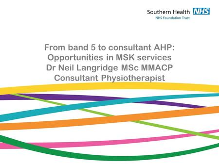 From band 5 to consultant AHP: Opportunities in MSK services Dr Neil Langridge MSc MMACP Consultant Physiotherapist.