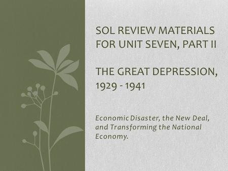 Economic Disaster, the New Deal, and Transforming the National Economy. SOL REVIEW MATERIALS FOR UNIT SEVEN, PART II THE GREAT DEPRESSION, 1929 - 1941.