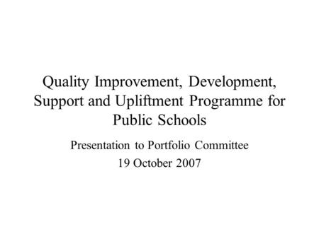 Quality Improvement, Development, Support and Upliftment Programme for Public Schools Presentation to Portfolio Committee 19 October 2007.