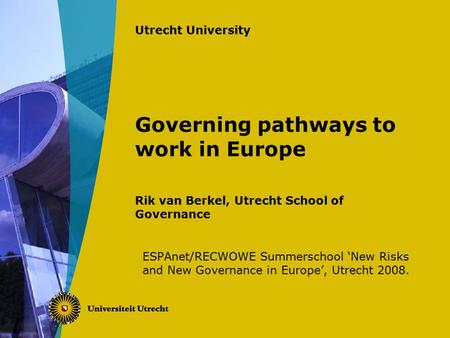 Utrecht University Governing pathways to work in Europe Rik van Berkel, Utrecht School of Governance ESPAnet/RECWOWE Summerschool 'New Risks and New Governance.
