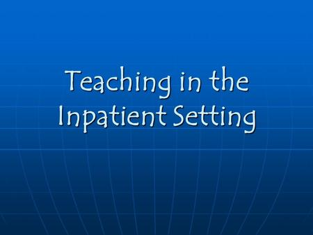 Teaching in the Inpatient Setting. Characteristics of Good Teachers Enthusiastic Enthusiastic Ask Questions Ask Questions Nonthreatening Nonthreatening.