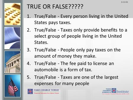 2.2.2.G1 TRUE OR FALSE????? 1.True/False - Every person living in the United States pays taxes. 2.True/False - Taxes only provide benefits to a select.