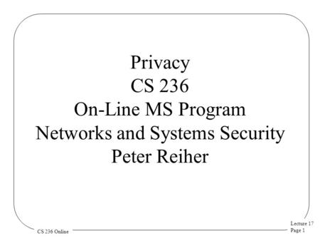 Lecture 17 Page 1 CS 236 Online Privacy CS 236 On-Line MS Program Networks and Systems Security Peter Reiher.
