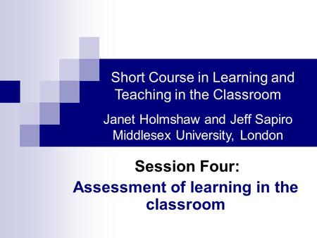 Session Four: Assessment of learning in the classroom Short Course in Learning and Teaching in the Classroom Janet Holmshaw and Jeff Sapiro Middlesex University,
