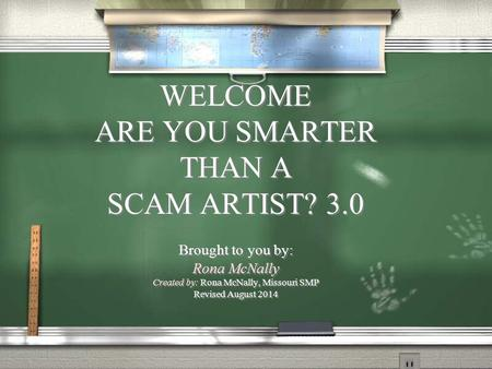 WELCOME ARE YOU SMARTER THAN A SCAM ARTIST? 3.0 Brought to you by: Rona McNally Created by: Rona McNally, Missouri SMP Revised August 2014 WELCOME ARE.