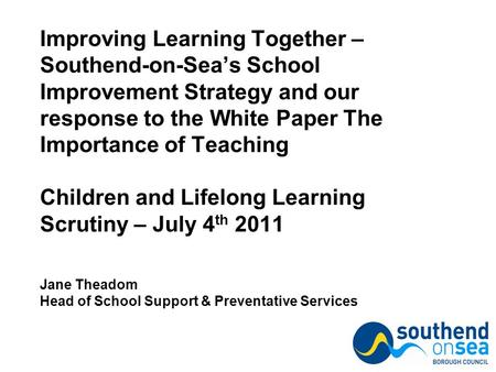 Improving Learning Together – Southend-on-Sea's School Improvement Strategy and our response to the White Paper The Importance of Teaching Children and.